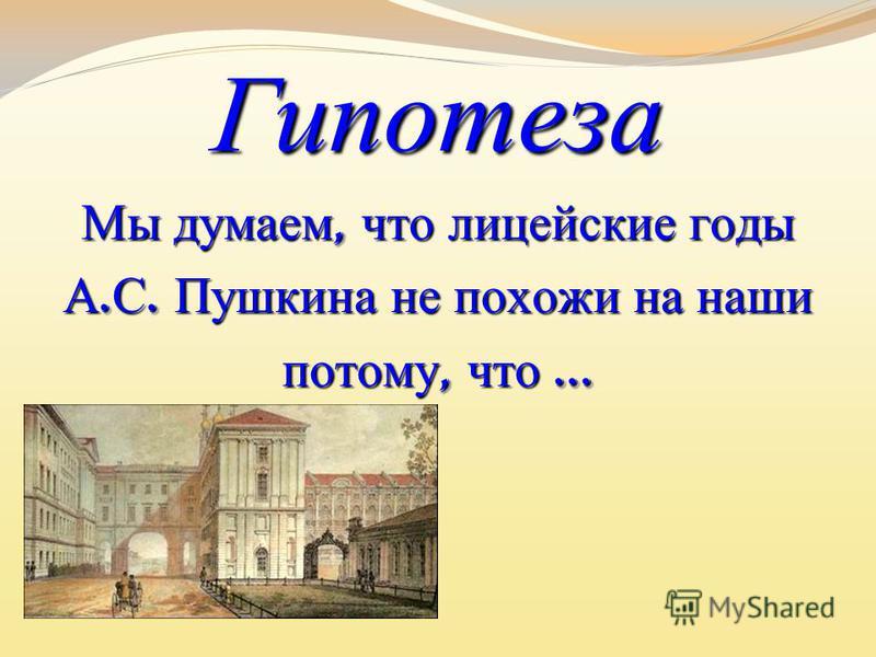 Гипотеза Мы думаем, что лицейские годы А. С. Пушкина не похожи на наши потому, что …
