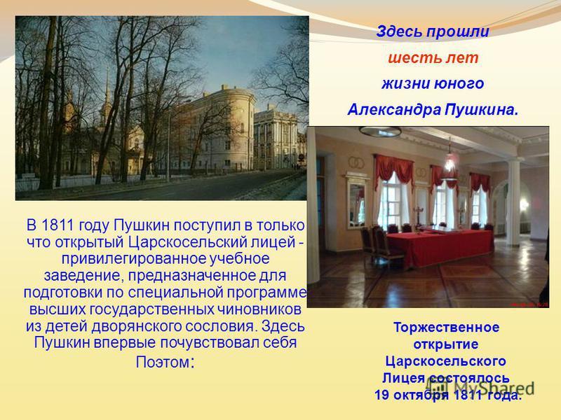 Здесь прошли шесть лет жизни юного Александра Пушкина. В 1811 году Пушкин поступил в только что открытый Царскосельский лицей - привилегированное учебное заведение, предназначенное для подготовки по специальной программе высших государственных чиновн
