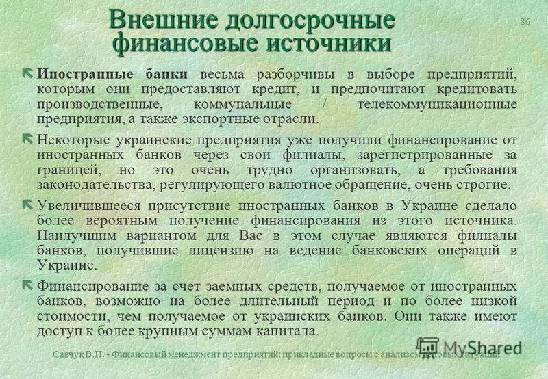 Савчук В.П. - Финансовый менеджмент предприятий: прикладные вопросы с анализом деловых ситуаций 85 Внешние долгосрочные финансовые источники Украинские банки знают местную обстановку лучше, чем любой другой источник долгосрочного финансирования. Они: