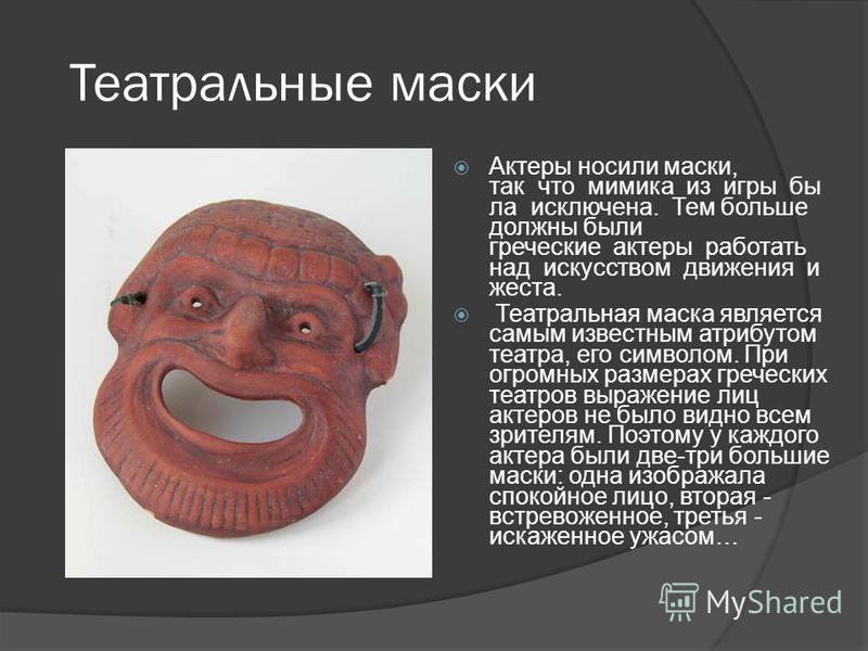 Театральные маски Актеры носили маски, так что мимика из игры бы ла исключена. Тем больше должны были греческие актеры работать над искусством движения и жеста. Театральная маска является самым известным атрибутом театра, его символом. При огромных р
