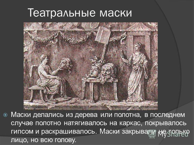 Театральные маски Маски делались из дерева или полотна, в последнем случае полотно натягивалось на каркас, покрывалось гипсом и раскрашивалось. Маски закрывали не только лицо, но всю голову.