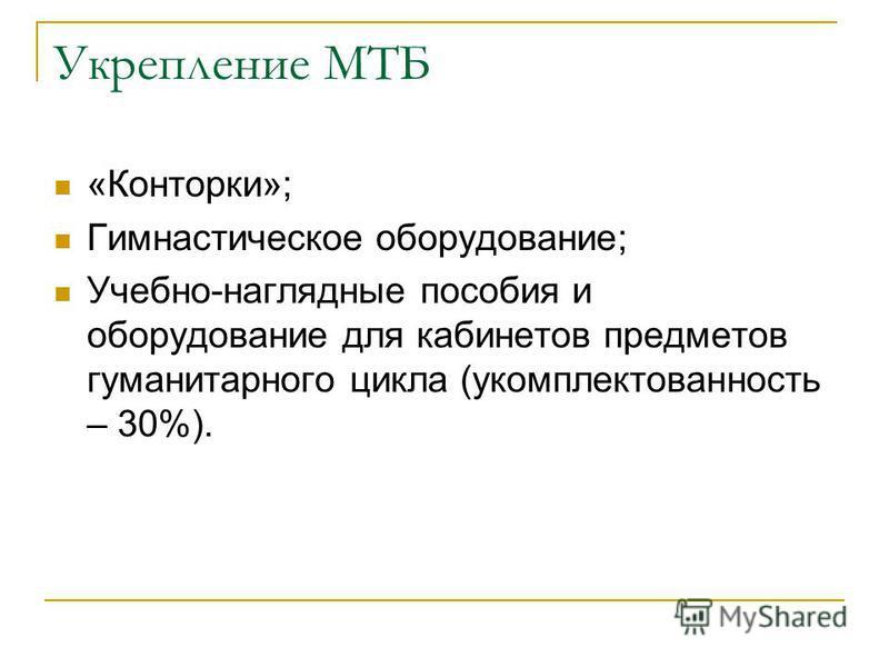 Укрепление МТБ «Конторки»; Гимнастическое оборудование; Учебно-наглядные пособия и оборудование для кабинетов предметов гуманитарного цикла (укомплектованность – 30%).