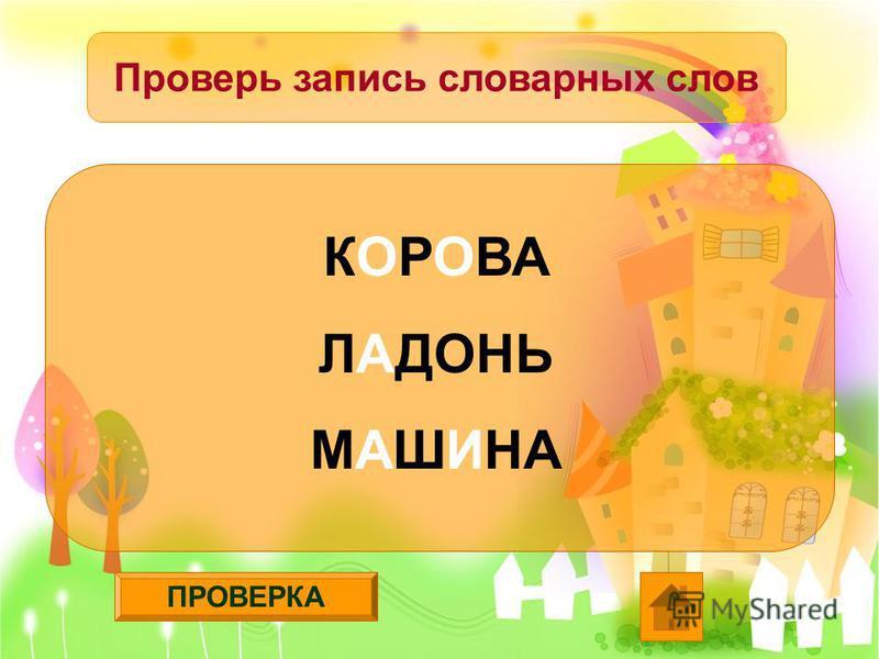 ПРОВЕРКА Проверь запись словарных слов КОРОВА ЛАДОНЬ МАШИНА