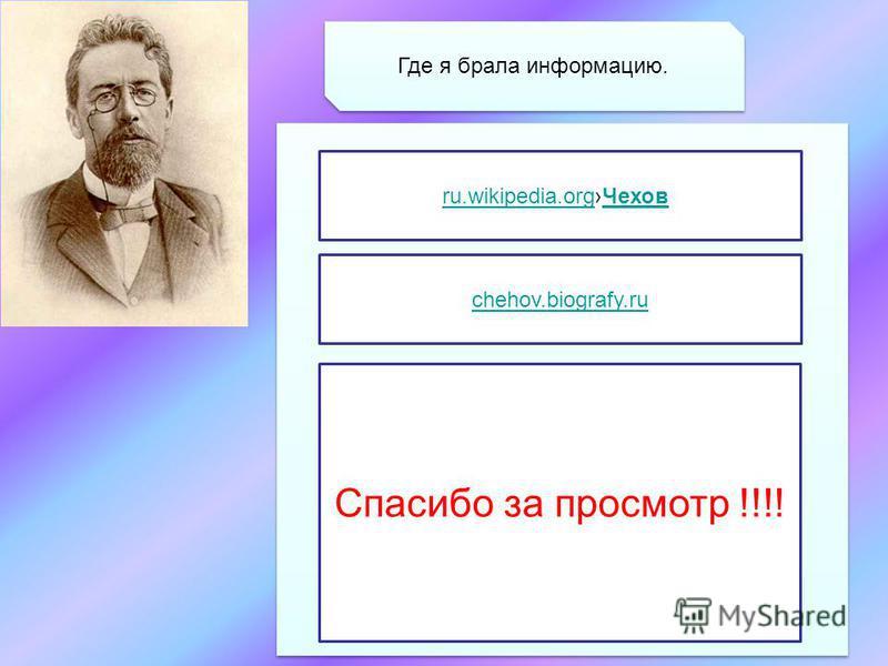 Где я брала информацию. ru.wikipedia.orgru.wikipedia.org Чехов Чехов chehov.biografy.ru Спасибо за просмотр !!!!