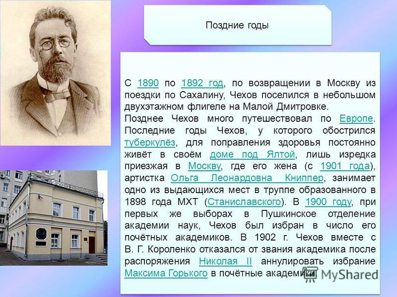Поздние годы С 1890 по 1892 год, по возвращении в Москву из поездки по Сахалину, Чехов поселился в небольшом двухэтажном флигеле на Малой Дмитровке.18901892 год Позднее Чехов много путешествовал по Европе. Последние годы Чехов, у которого обострился