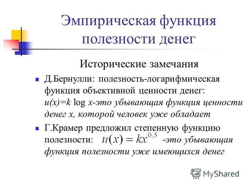 Эмпирическая функция полезности денег Исторические замечания Д.Бернулли: полезность-логарифмическая функция объективной ценности денег: u(x)=k log x-это убывающая функция ценности денег x, которой человек уже обладает Г.Крамер предложил степенную фун