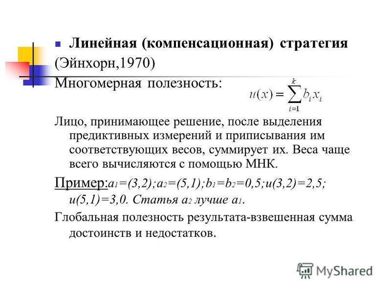 Линейная (компенсационная) стратегия (Эйнхорн,1970) Многомерная полезность: Лицо, принимающее решение, после выделения предиктивных измерений и приписывания им соответствующих весов, суммирует их. Веса чаще всего вычисляются с помощью МНК. Пример: а