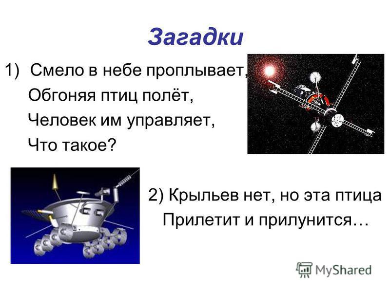 Загадки 1)Смело в небе проплывает, Обгоняя птиц полёт, Человек им управляет, Что такое? 2) Крыльев нет, но эта птица Прилетит и прилунится…