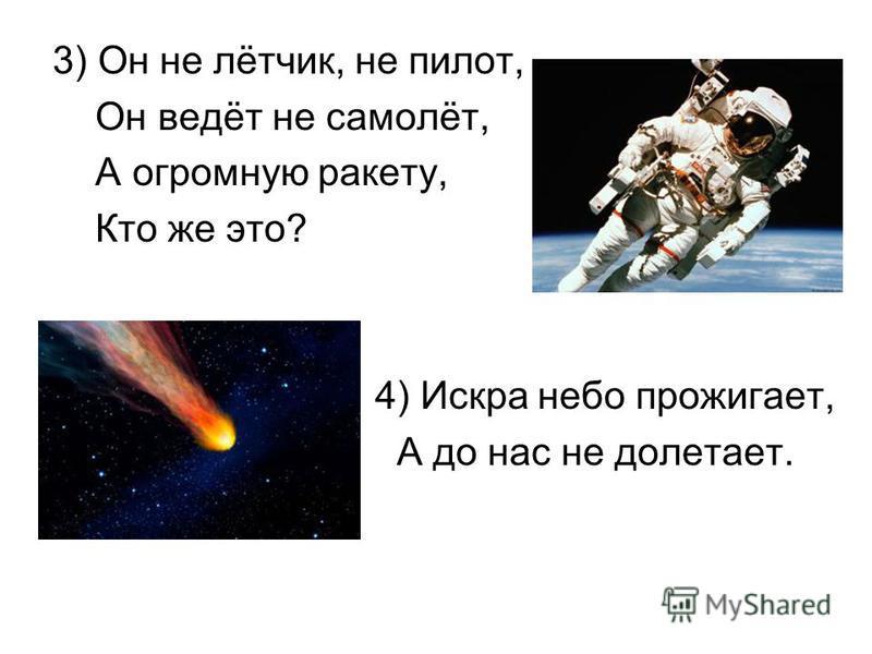 3) Он не лётчик, не пилот, Он ведёт не самолёт, А огромную ракету, Кто же это? 4) Искра небо прожигает, А до нас не долетает.