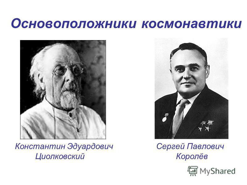 Основоположники космонавтики Константин Эдуардович Сергей Павлович Циолковский Королёв