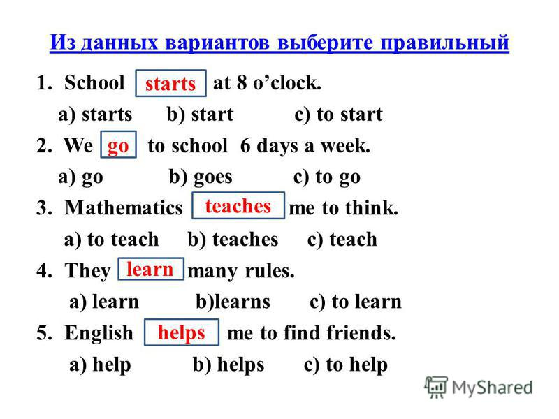 Из данных вариантов выберите правильный 1.School … at 8 oclock. a) starts b) start c) to start 2. We … to school 6 days a week. a) go b) goes c) to go 3.Mathematics … me to think. a) to teach b) teaches c) teach 4.They … many rules. a) learn b)learns