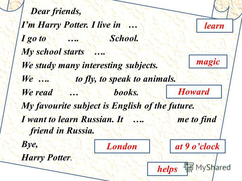 Dear friends, Im Harry Potter. I live in … I go to …. School. My school starts …. We study many interesting subjects. We …. to fly, to speak to animals. We read … books. My favourite subject is English of the future. I want to learn Russian. It …. me