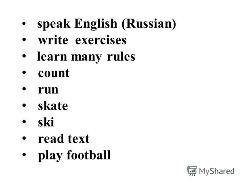 speak English (Russian) write exercises learn many rules count run skate ski read text play football