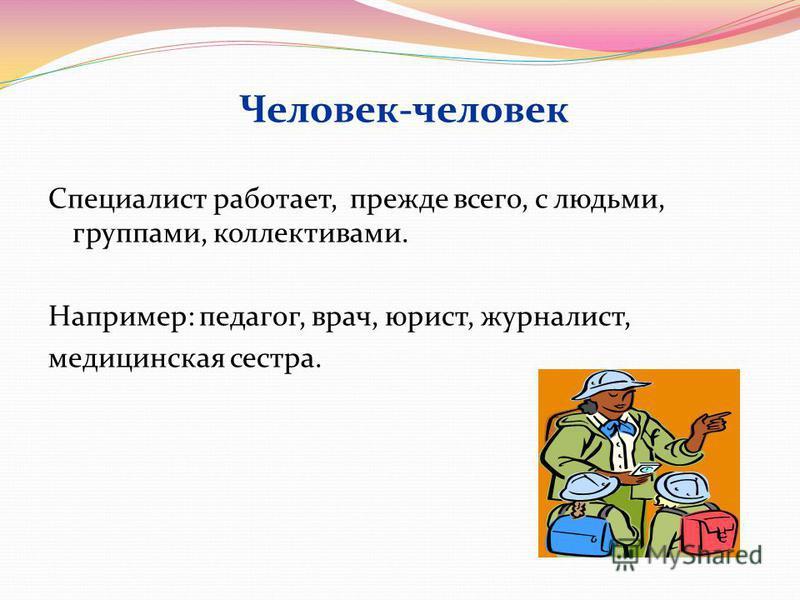 Человек-человек Специалист работает, прежде всего, с людьми, группами, коллективами. Например: педагог, врач, юрист, журналист, медицинская сестра.
