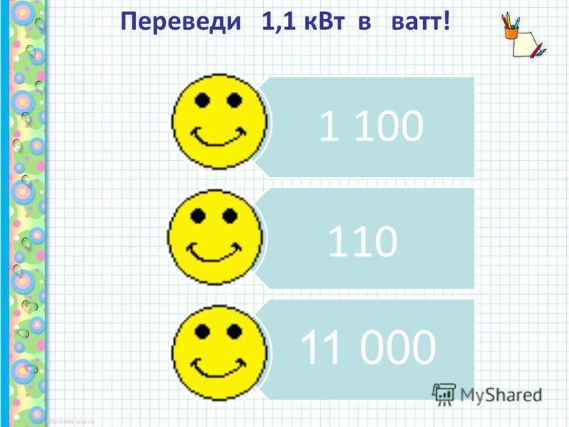 Переведи 1,1 к Вт в ватт! 11 000 110 1 100