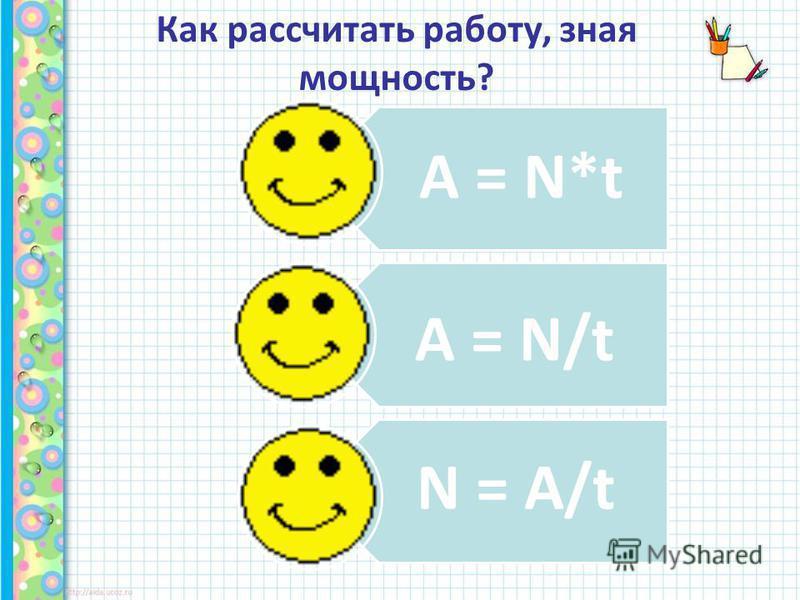 Как рассчитать работу, зная мощность? N = A/t A = N/t A = N*t