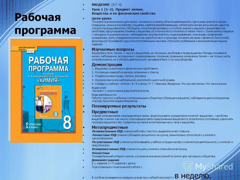 Рабочая программа ВВЕДЕНИЕ (5/7 Ч) Урок 1 (1–2). Предмет химии. Вещества и их физические свойства Цели урока Показать значение химии для жизни человека и указать области деятельности, где нужны знания по химии (медицина, сельское хозяйство, пищевая,