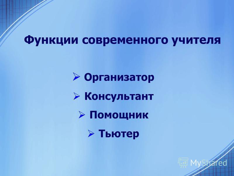 Функции современного учителя Организатор Консультант Помощник Тьютер