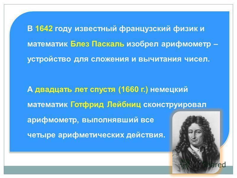 В 1642 году известный французский физик и математик Блез Паскаль изобрел арифмометр – устройство для сложения и вычитания чисел. А двадцать лет спустя (1660 г.) немецкий математик Готфрид Лейбниц сконструировал арифмометр, выполнявший все четыре ариф