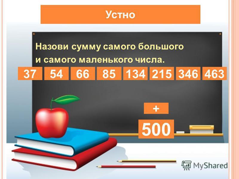 Устно Назови сумму самого большого и самого маленького числа. 1346654463852153734637463 + 500