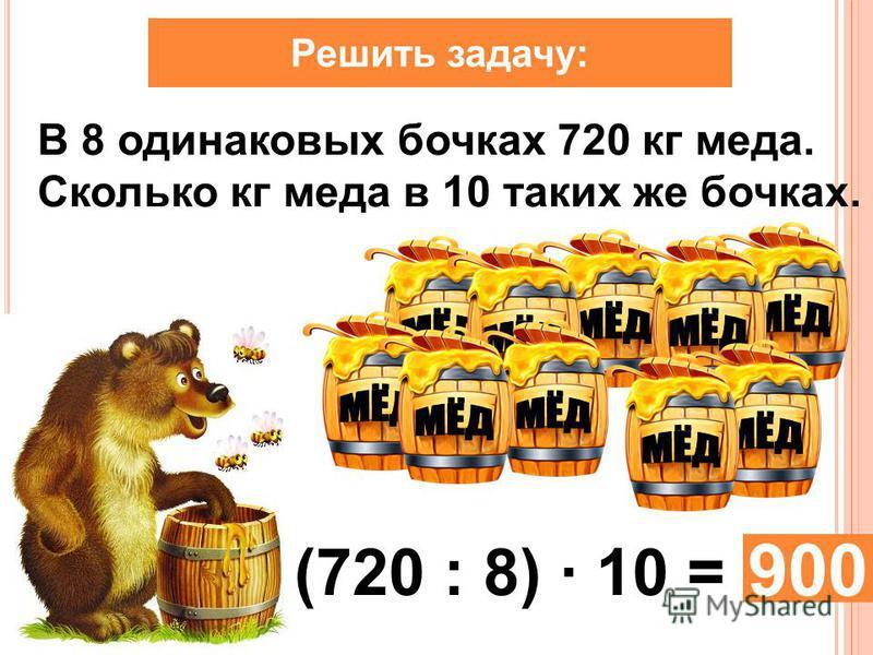 Решить задачу: В 8 одинаковых бочках 720 кг меда. Сколько кг меда в 10 таких же бочках. (720 : 8) · 10 = 900