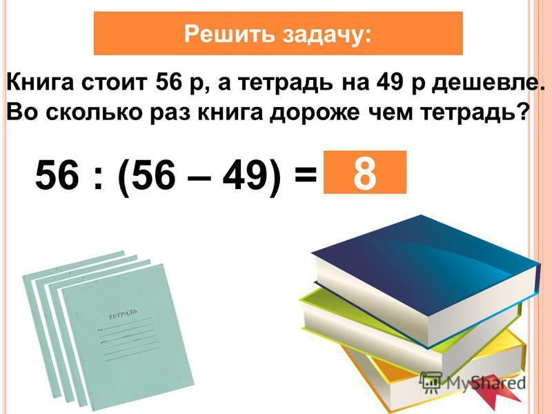 Книга стоит 56 р, а тетрадь на 49 р дешевле. Во сколько раз книга дороже чем тетрадь? Решить задачу: 56 : (56 – 49) = 8