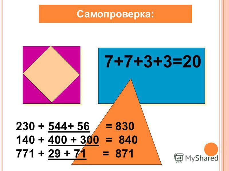 Самопроверка: 7+7+3+3=20 230 + 544+ 56 = 830 140 + 400 + 300 = 840 771 + 29 + 71 = 871