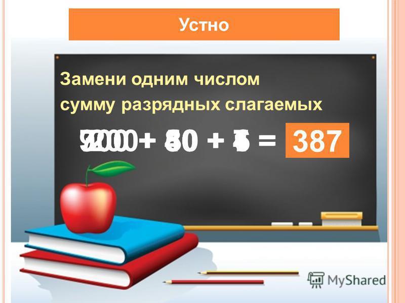 Устно Замени одним числом сумму разрядных слагаемых 200+ 30 + 6 = 236 900 + 40 + 4 = 944 700 + 50 + 1 = 751 300 + 80 + 7 = 387