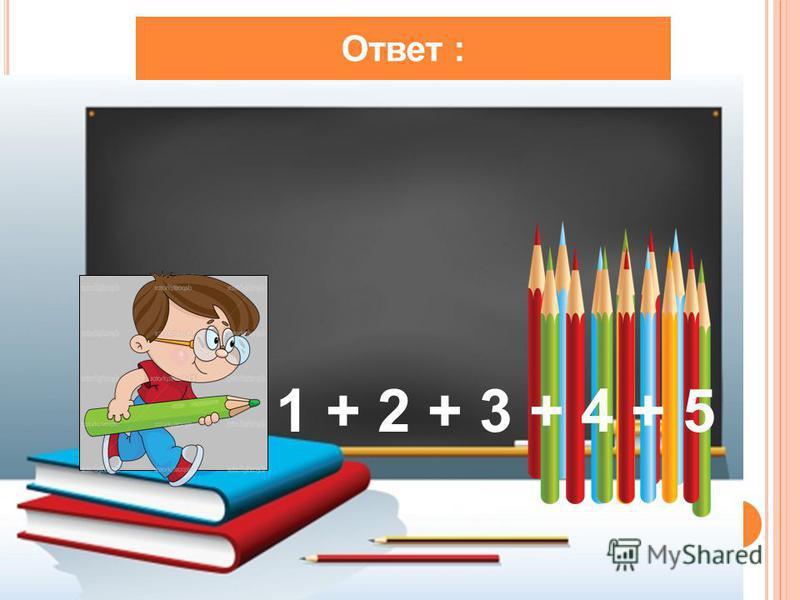 Ответ : 1 + 2 + 3 + 4 + 5