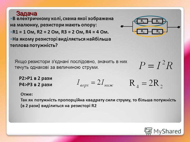 В електричному колі, схема якої зображена на малюнку, резистори мають опору: R1 = 1 Ом, R2 = 2 Ом, R3 = 2 Ом, R4 = 4 Ом. На якому резисторі виділяється найбільша теплова потужність? R1R1 R2R2 R3R3 R4R4 Задача Якщо резистори з'єднані послідовно, значи