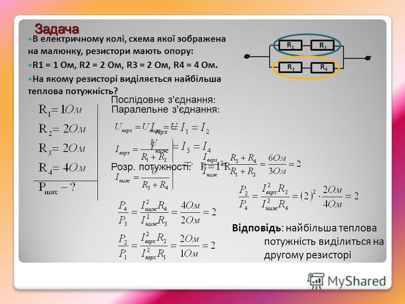 Паралельне з'єднання : Послідовне з'єднання : Розр. потужності : Відповідь: найбільша теплова потужність виділиться на другому резисторі В електричному колі, схема якої зображена на малюнку, резистори мають опору: R1 = 1 Ом, R2 = 2 Ом, R3 = 2 Ом, R4