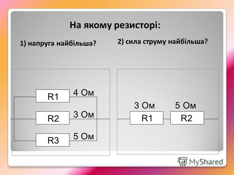 R1 R2 R3 4 Ом 3 Ом 5 Ом R1 R2 3 Ом 5 Ом На якому резисторі: 1) напруга найбільша? 2) сила струму найбільша?