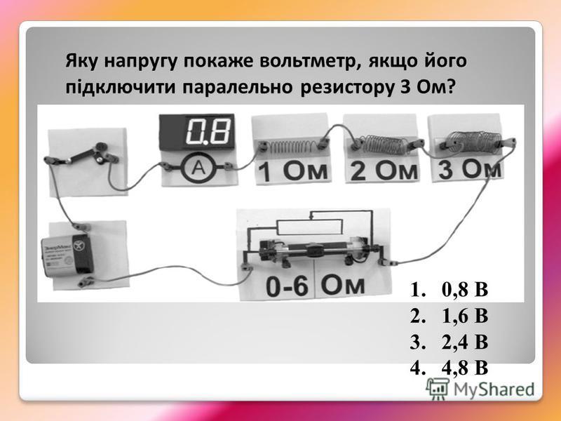 1.0,8 В 2.1,6 В 3.2,4 В 4.4,8 В Яку напругу покаже вольтметр, якщо його підключити паралельно резистору 3 Ом?