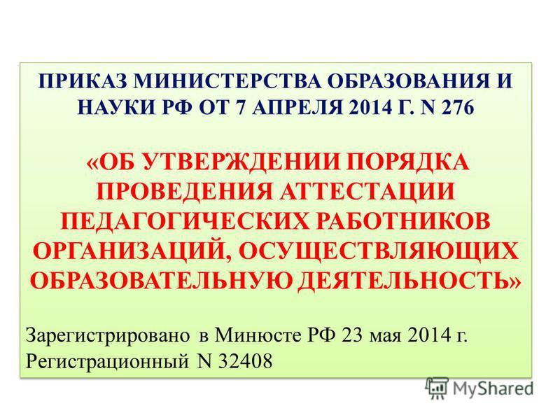 ПРИКАЗ МИНИСТЕРСТВА ОБРАЗОВАНИЯ И НАУКИ РФ ОТ 7 АПРЕЛЯ 2014 Г. N 276 «ОБ УТВЕРЖДЕНИИ ПОРЯДКА ПРОВЕДЕНИЯ АТТЕСТАЦИИ ПЕДАГОГИЧЕСКИХ РАБОТНИКОВ ОРГАНИЗАЦИЙ, ОСУЩЕСТВЛЯЮЩИХ ОБРАЗОВАТЕЛЬНУЮ ДЕЯТЕЛЬНОСТЬ» Зарегистрировано в Минюсте РФ 23 мая 2014 г. Регист