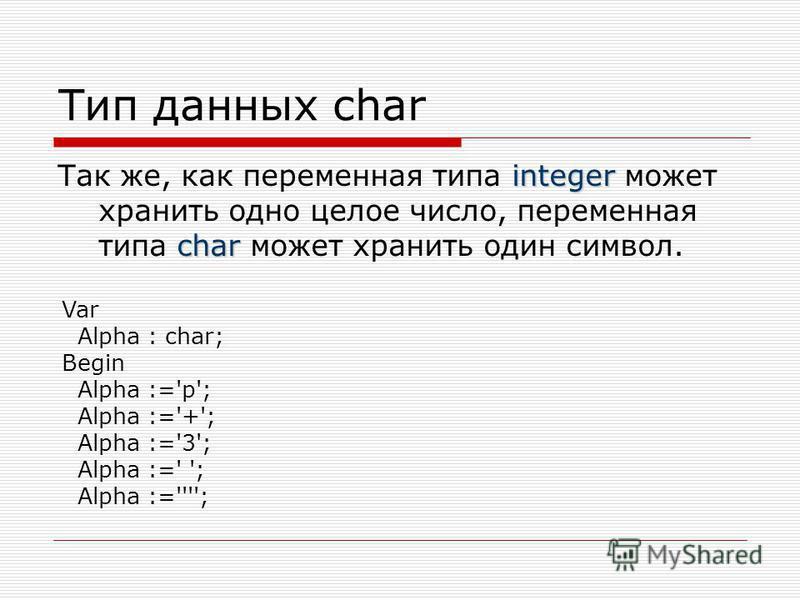 Тип данных char integer char Так же, как переменная типа integer может хранить одно целое число, переменная типа char может хранить один символ. Var Alpha : char; Begin Alpha :='p'; Alpha :='+'; Alpha :='3'; Alpha :=' '; Alpha :='''';