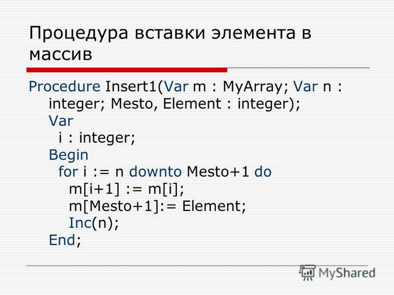 Процедура вставки элемента в массив Procedure Insert1(Var m : MyArray; Var n : integer; Mesto, Element : integer); Var i : integer; Begin for i := n downto Mesto+1 do m[i+1] := m[i]; m[Mesto+1]:= Element; Inc(n); End;