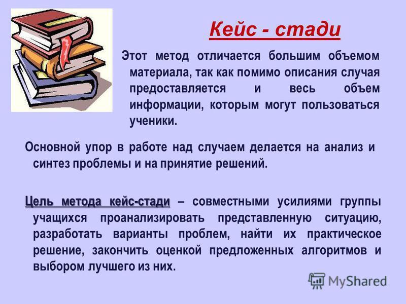Кейс - стади Этот метод отличается большим объемом материала, так как помимо описания случая предоставляется и весь объем информации, которым могут пользоваться ученики. Основной упор в работе над случаем делается на анализ и синтез проблемы и на при