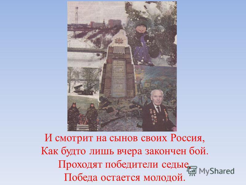 И смотрит на сынов своих Россия, Как будто лишь вчера закончен бой. Проходят победители седые, Победа остается молодой.