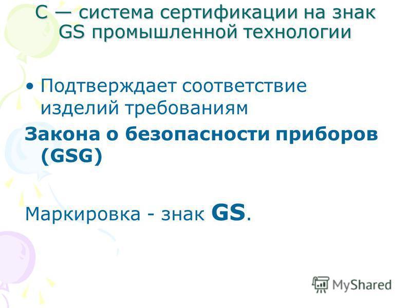 С система сертификации на знак GS промышленной технологии Подтверждает соответствие изделий требованиям Закона о безопасности приборов (GSG) Маркировка - знак GS.