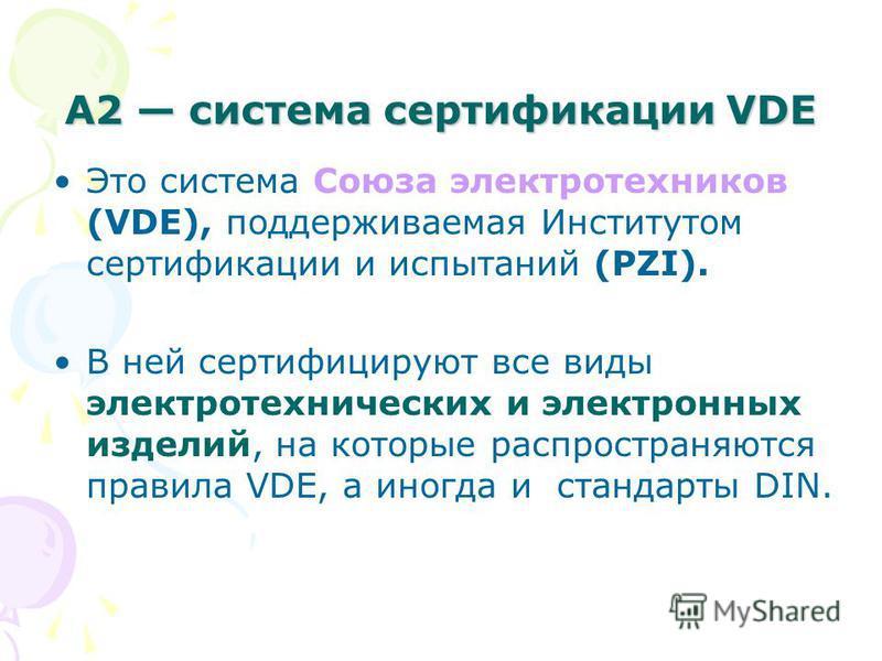 А2 система сертификации VDE Это система Союза электротехников (VDE), поддерживаемая Институтом сертификации и испытаний (PZI). В ней сертифицируют все виды электротехнических и электронных изделий, на которые распространяются правила VDE, а иногда и