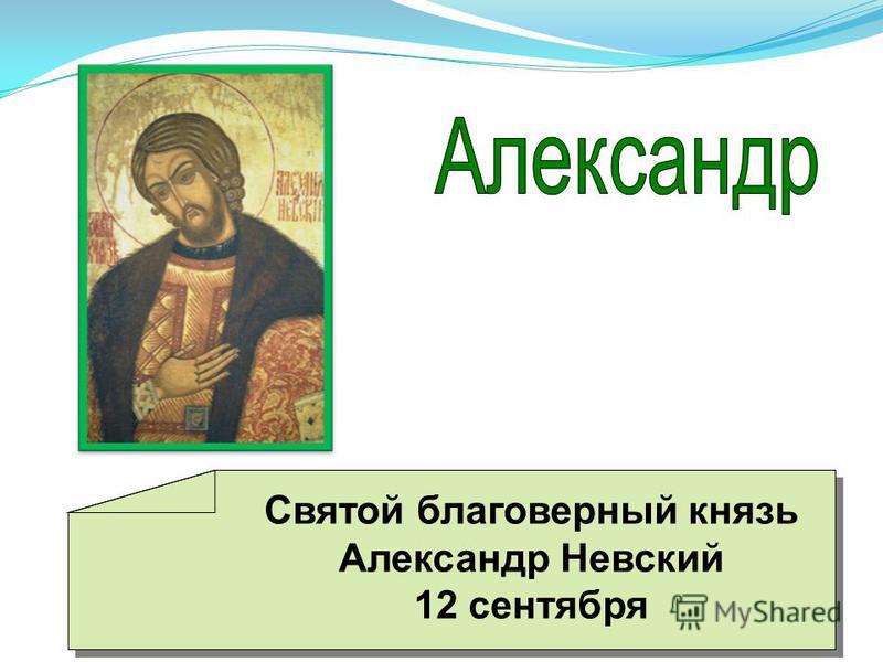 Святой благоверный князь Александр Невский 12 сентября Святой благоверный князь Александр Невский 12 сентября
