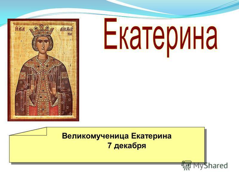 Великомученица Екатерина 7 декабря Великомученица Екатерина 7 декабря