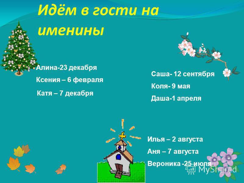 Идём в гости на именины Алина-23 декабря Ксения – 6 февраля Катя – 7 декабря Саша- 12 сентября Коля- 9 мая Даша-1 апреля Илья – 2 августа Аня – 7 августа Вероника -25 июля