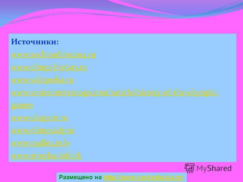 Источники: www.sochionline2014. ru www.olimp-history.ru www.wikipedia.ru www.vmireinteresnogo.com/article/history-of-the-olympic- games www.olasport.ru www.olimpiady.ru www.mallex.info www.stroyka-info.tk Размещено на http://www.nashashcola.ru/http:/