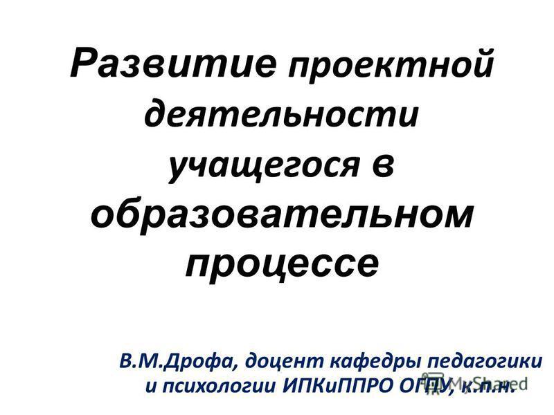 Развитие проектной деятельности учащегося в образовательном процессе В.М.Дрофа, доцент кафедры педагогики и психологии ИПКиППРО ОГПУ, к.п.н.