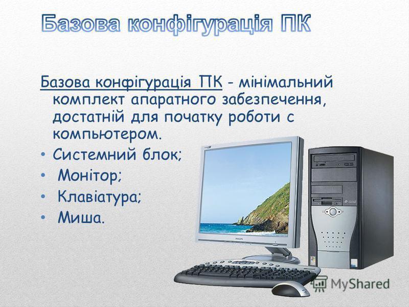 Базова конфігурація ПК - мінімальний комплект апаратного забезпечення, достатній для початку роботи с компьютером. Системний блок; Монітор; Клавіатура; Миша.