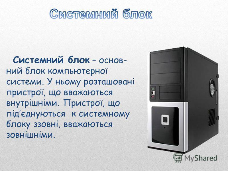 Системний блок – основ- ний блок компьютерної системи. У ньому розташовані пристрої, що вважаються внутрішніми. Пристрої, що підєднуються к системному блоку ззовні, вважаються зовнішніми.