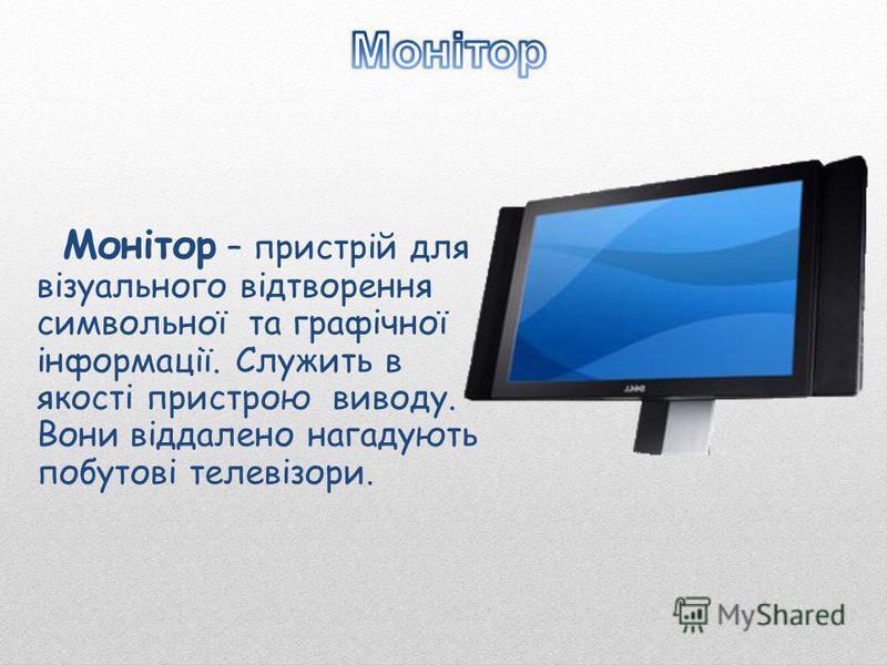 Монітор – пристрій для візуального відтворення символьної та графічної інформації. Служить в якості пристрою виводу. Вони віддалено нагадують побутові телевізори.