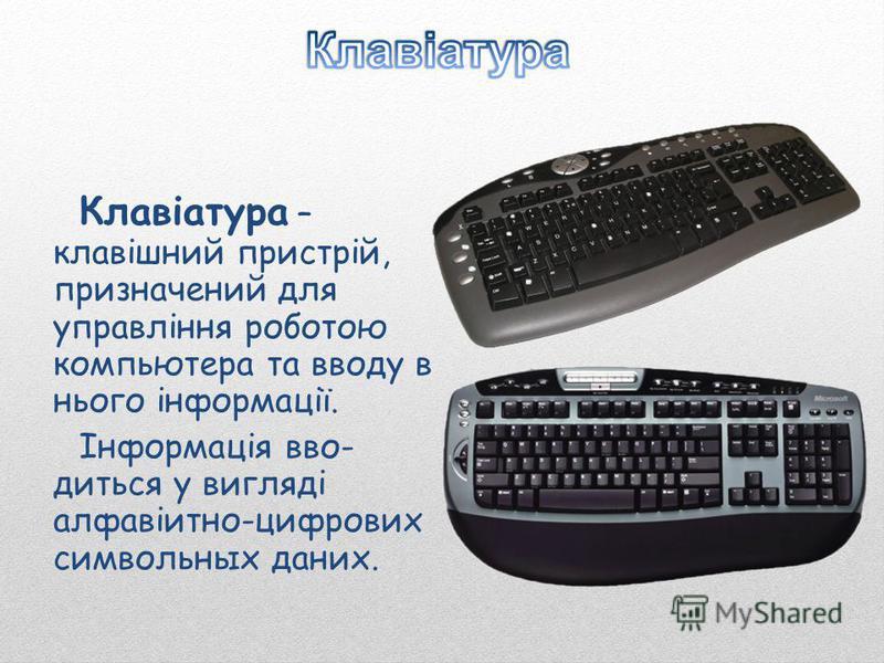 Клавіатура – клавішний пристрій, призначений для управління роботою компьютера та вводу в нього інформації. Інформація вво- диться у вигляді алфавіитно-цифрових символьных даних.