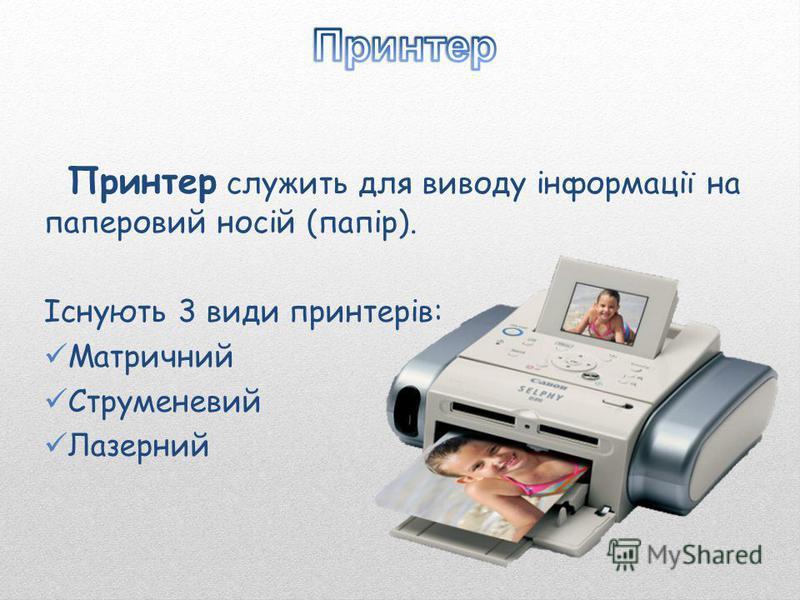 Принтер служить для виводу інформації на паперовий носій (папір). Існують 3 види принтерів: Матричний Струменевий Лазерний